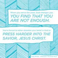 """""""When you serve the poor, God changes you. You find that you are not enough. You're forced to either abandon your belief in God or press harder into the savior, Jesus Christ."""" Kelly Minter in """"Wherever The River Runs. Biblical Inspiration, Christian Inspiration, Fun Quotes, Best Quotes, Savior, Jesus Christ, What Is Love, Enough Is Enough, Christian Quotes"""