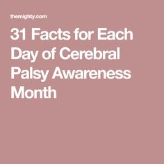 31 Facts for Each Day of Cerebral Palsy Awareness Month Cerebral Palsy Awareness, 31 Days, Each Day