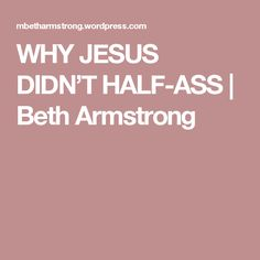 WHY JESUS DIDN'T HALF-ASS | Beth Armstrong