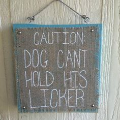 Caution: Dog Can't Hold His LickerBurlap on Wood Sign is perfect for your front door. Sign measures 11.5 inches wide by 12 inches tall. Each sign is hand ma