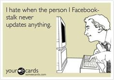 Facebook Humor | I hate it when the person I Facebook stalk never updates anything! Posted originally by someecsards