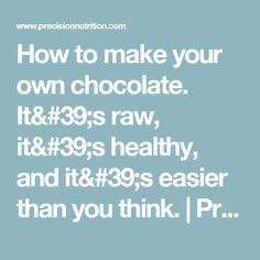 How to make your own chocolate. It's raw, it's healthy, and it's easier than you think. | Precision Nutrition