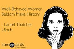 "This quote is sometimes attributed to Marilyn Monroe, Eleanor Roosevelt,or even Anne Boleyn, however it was none of those women who coined this phrase. The earliest evidence of a version of this phrase known appeared in an academic paper in the journal ""American Quarterly"" in 1976 by Laurel Thatcher Ulrich. Well-behaved women seldom make history; …"