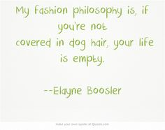 My fashion philosophy is, if you're not covered in dog hair, your life is empty. --Elayne Boosler