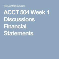 ACCT 504 Week 1 Discussions Financial Statements
