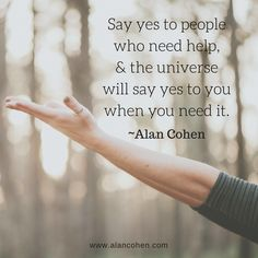 Say yes to people who need help & the universe will say yes to you when you need it.