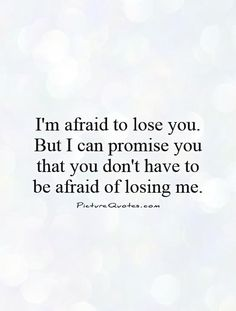 I'm afraid to lose you. But I can promise you that you don't have to be afraid…
