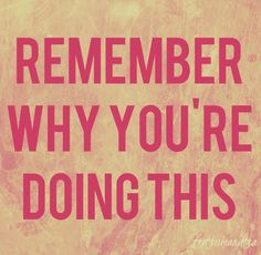 Remember why you're doing this!!!