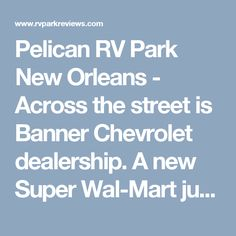Pelican RV Park New Orleans - Across the street is Banner Chevrolet dealership. A new Super Wal-Mart just 1 mile to the west -- (2 minute walk) to the bus stop that takes you to the French Quarter, service to downtown New Orleans and the central business district. Driving a car and trying to find a place to park in the central city (French Quarter, central business district, downtown) is very difficult. Buses run about every 15 to 20 minutes to the French Quarter,
