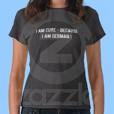 I am cute because I am German T-Shirt from Zazzle.com