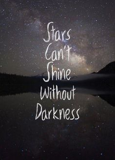 For some reason I am in love with this qoute! Stars can't shine without darkness