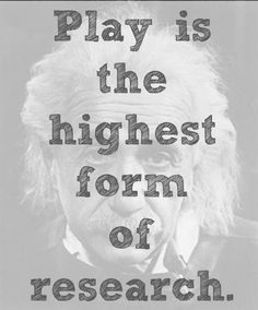 """Play is the highest form of research."" ~ Albert Einstein"