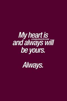Love Quotes For Him : My heart is and always will be yours. Always. #truelove #foreveryours #loveq