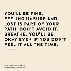"""""""You'll be fine. Feeling unsure and lost is part of your path.  Don't avoid it. Breathe.  You'll be  okay even if you don't feel it all the time.""""   <3 lis"""