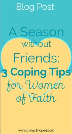 A SEASON WITHOUT FRIENDS: 3 COPING TIPS FOR WOMEN OF FAITH - www.things2hope4.com | Excerpt from post: At one time you were surrounded by your best women of faith girlfriends. You spent your free time gabbing on the phone with them for hours discussing weekend plans and oftentimes, being an encourager. Shopping trips turned into an all day girlfriend fest with spontaneous dinners and late movies. Then all of a sudden your support system vanished without a trace....TO READ MORE CLICK PIN.