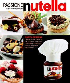 """""""Passione Nutella"""", Giunti (2010): la seconda edizione di un best-seller internazionale, pubblicato anche in Francia e Germania, con nuove ricette di chef Usa e italo-americani"""