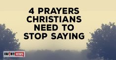 4 Prayers Christians should stop praying-WHAT? WHY? WHAT? WHY? WHAT? WHY?