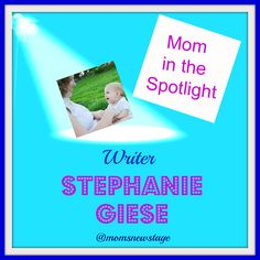 Mom's New Stage: Mom in the Spotlight: Writer, Stephanie Giese