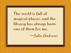 The world is full of magical places, and the library has always been one of them for me. - Julie Andrews