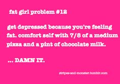 oh my gosh, WHAT? a fat girl problem? yep, fellow fatties, we're still kickin'!  and by the by, this is not to say that you should feel fat by any means. you want 7/8 of a pizza and a pint of chocolate milk, then damnit, you eat 7/8 of a pizza and a pint of chocolate milk! get it! as long as it makes you feel good. just don't get stuck in a spiral of weird fat shame.  brb, eating 7/8 of a pizza.