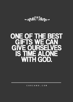 One Of The Best Gifts We Can Give Ourselves Is Time Alone With God.....