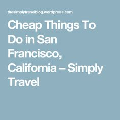 Cheap Things To Do in San Francisco, California – Simply Travel