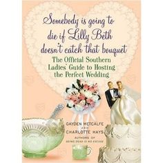 Somebody Is Going to Die if Lilly Beth Doesn't Catch That Bouquet: The Official Southern Ladies' Guide to Hosting the Perfect Wedding <3 Love These Books
