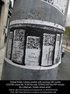 "VIRTUAL PUBLIC LIBRARY poster with working QR codes. by LITTLEMAN (Street Artist, Dublin, Ireland).  https://www.facebook.com/note.php?note_id=166407863470396  Allows people to choose a book title from the ""shelf,"" scan the code and then download and read it at your leisure.  How cool is that!?! What a great idea! Technology Magic! More on QR code: http://en.wikipedia.org/wiki/QR_code Thank you, Sylvia! https://classicalbookworm.wordpress.com/category/techie-stuff/"