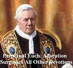 """St. Pope Pius X (1903 to 1914)  """"Pope of the Blessed Sacrament"""", was the first Pope to emphasize frequent, even daily, reception of the Eucharist.  He said Adoration:it is the devotion which surpasses all others.   It is the practice which is the fountainhead of all devotional works.   It is the most noble, because it has God as its object; it is the most profitable for salvation, because it gives us the Author of Grace; it is the sweetest, because the Lord is Sweetness Itself."""