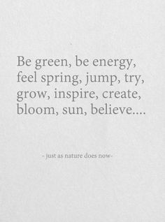 Be green, be energy, feel Spring. Jump, try, grow, inspire, create, bloom. Sun, believe...