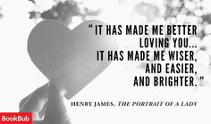It has made me better loving you ... It has made me wiser, and easier, and brighter. - Henry James, The Portrait of a Lady #literary #quotes
