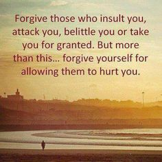 Forgive yourself, and the people who did it to you