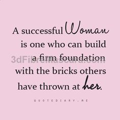 A succesful woman is one who can build a firm foundation with the bricks others have thrown at her.