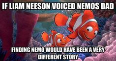 If Liam Neeson voiced Nemos Dad, Finding Nemo would have been a very different story.