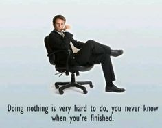 Doing nothing is very hard to do, you never know when you're finished -