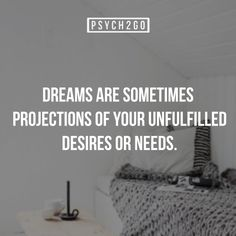 Dreams are sometimes projections of your unfilled desires or needs. Sigmund Freud is one of the first few to really study the meanings of dreams. He believes that dreams are symbolic representations of our unconscious thoughts and repressed emotions.However, other researchers believe that dreams do not mean anything. What are your thoughts? Which side do you think is true?