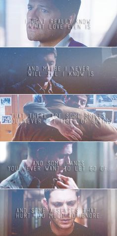 Dean + Castiel: I don't really know what love even is and maybe I never will. All I know is that there are some smiles you never get tired of seeing and some hands you never want to let go of and some absences that hurt too much to ignore. #spn #destiel