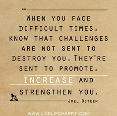 """When you face difficult times, know that challenges are not sent to destroy you.  They're sent to promote, increase, and strengthen you."" -Joel Osteen."