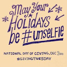 May your holidays be #unselfie. Get out the give this #GivingTuesday