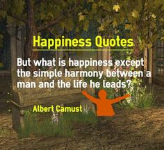 Happiness Quotes : But what is happiness except the simple harmony between a man and the life he leads? Happy Quote Written by Albert Camust. Explanation of Happiness Quotation : If a man is completely satisfied with the way he leads his life, he achieves not just harmony in his life. He is in...