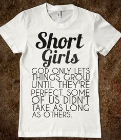 SHORT GIRLS shirt:  God only Lets things grow until they're perfect.  Some of us didn't take as long as others.