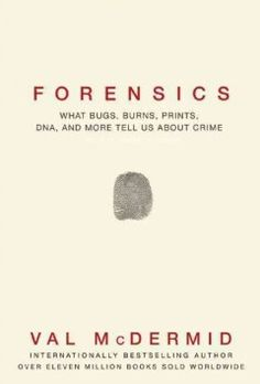 July- Forensics : what bugs, burns, prints, DNA, and more tell us about crime by Val McDermic #TrueCrime
