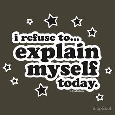 I refuse to explain myself today t-shirt  http://www.redbubble.com/people/dropsoul/works/2588897-i-refuse-to-explain-myself-today?body_color=army=t-shirt_location=front=medium=mens