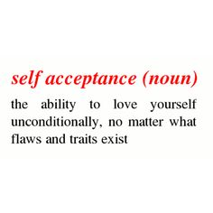 self acceptance, loving yourself no matter what flaws and traits exist.                                                                                                                                                                                 More