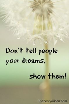 Motivation. Don't tell people your dreams, show them! http://www.thebestyoucan.com/
