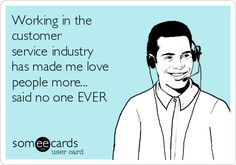 Working in the customer service industry has made me love people more... said no one EVER.
