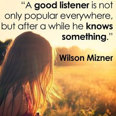 A good listener is not only popular everywhere but after a while he knows something