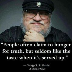 """""""People often claim to hunger for truth, but seldom like the taste when it's served up."""" -George R.R Martin A clash of kings Valar Morghulis, Words Quotes, Wise Words, Sayings, Random Quotes, Wise Quotes, Funny Quotes, A Clash Of Kings, Free Thinker"""