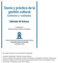 Teoría y práctica de la gestión cultural. Contextos y realidades. Selección de lecturas. Ediciones Adagio, Centro Nacional de Superación para la Cultura, Colección Punto de Partida, La Habana, Cuba, 2010, 222 p.