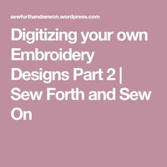 Digitizing your own Embroidery Designs Part 2 | Sew Forth and Sew On